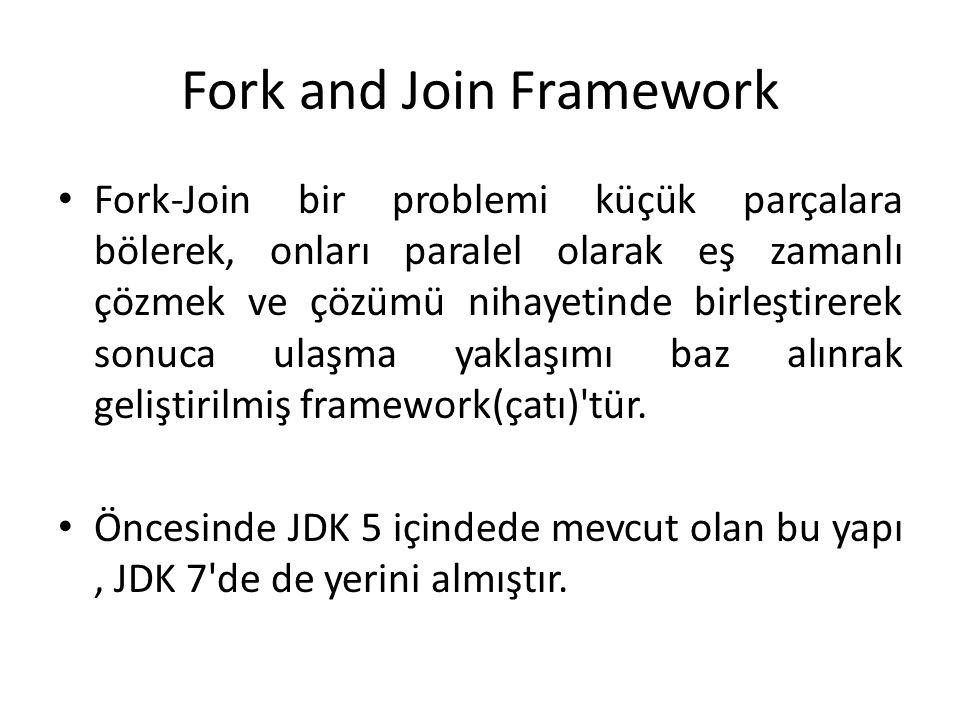 Fork and Join Framework Fork-Join bir problemi küçük parçalara bölerek, onları paralel olarak eş zamanlı çözmek ve çözümü nihayetinde birleştirerek so