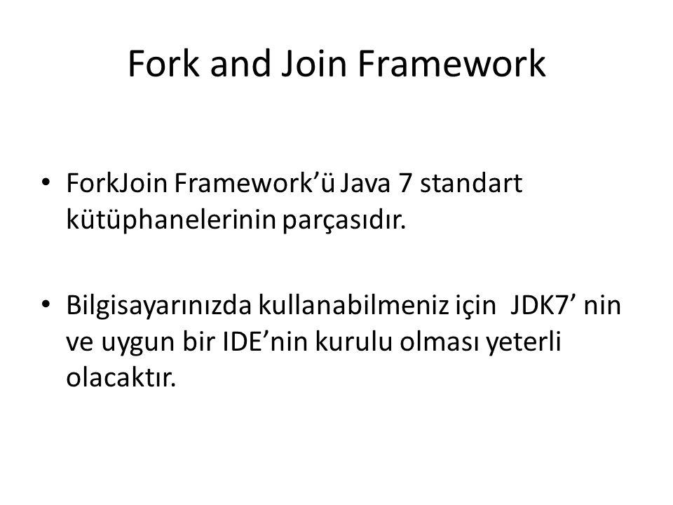 Fork and Join Framework ForkJoin Framework'ü Java 7 standart kütüphanelerinin parçasıdır. Bilgisayarınızda kullanabilmeniz için JDK7' nin ve uygun bir