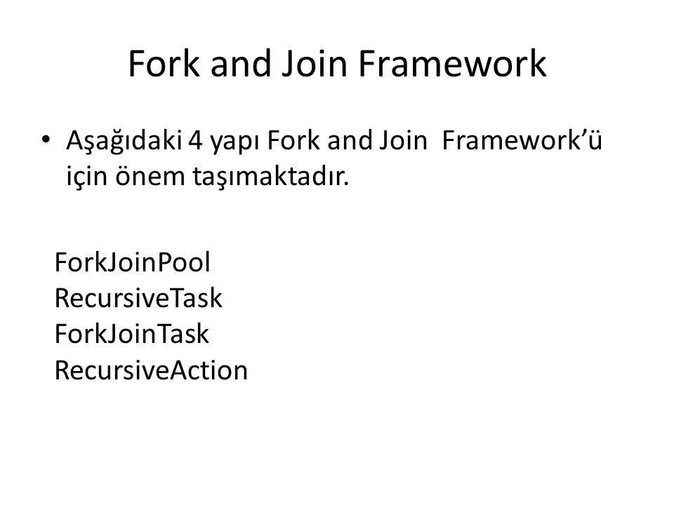 Aşağıdaki 4 yapı Fork and Join Framework'ü için önem taşımaktadır. ForkJoinPool RecursiveTask ForkJoinTask RecursiveAction