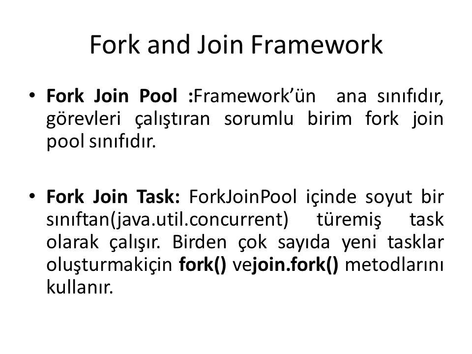Fork and Join Framework Fork Join Pool :Framework'ün ana sınıfıdır, görevleri çalıştıran sorumlu birim fork join pool sınıfıdır. Fork Join Task: ForkJ