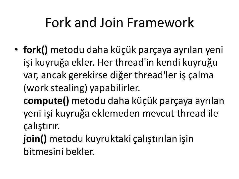 Fork and Join Framework fork() metodu daha küçük parçaya ayrılan yeni işi kuyruğa ekler. Her thread'in kendi kuyruğu var, ancak gerekirse diğer thread