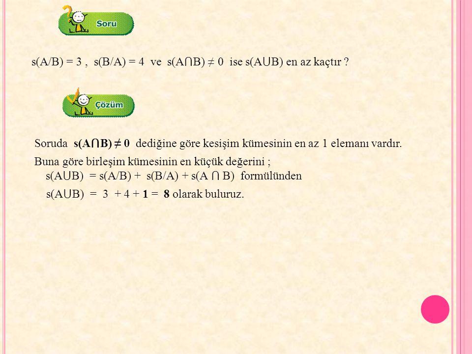 s(A/B) = 3, s(B/A) = 4 ve s(A ⋂ B) ≠ 0 ise s(A ⋃ B) en az kaçtır ? Soruda s(A ⋂ B) ≠ 0 dediğine göre kesişim kümesinin en az 1 elemanı vardır. Buna gö