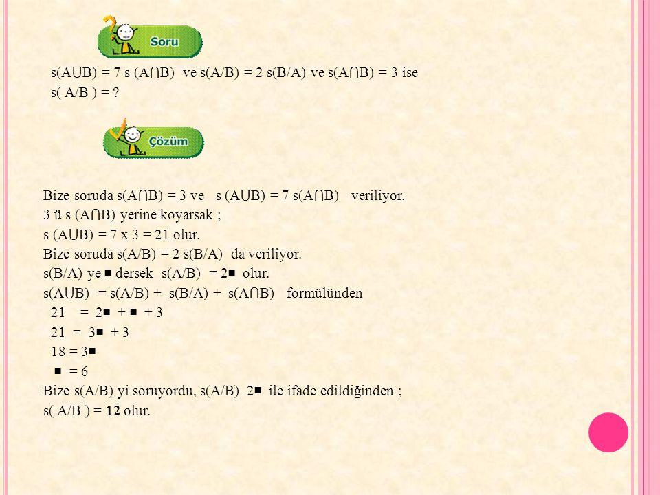 s(A ⋃ B) = 7 s (A ⋂ B) ve s(A/B) = 2 s(B/A) ve s(A ⋂ B) = 3 ise s( A/B ) = ? Bize soruda s(A ⋂ B) = 3 ve s (A ⋃ B) = 7 s(A ⋂ B) veriliyor. 3 ü s (A ⋂