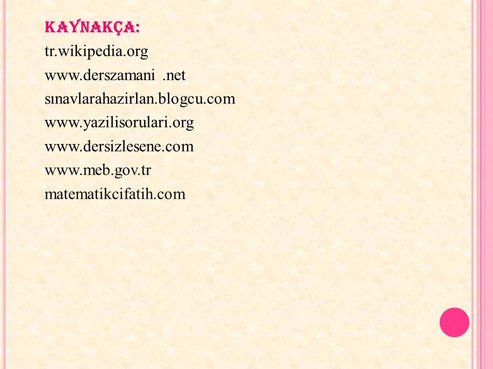 kaynakça: tr.wikipedia.org www.derszamani.net sınavlarahazirlan.blogcu.com www.yazilisorulari.org www.dersizlesene.com www.meb.gov.tr matematikcifatih