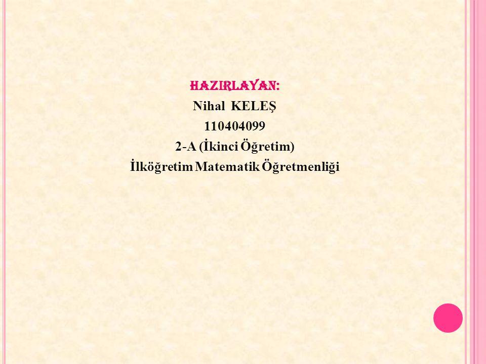 HAZIRLAYAN: Nihal KELEŞ 110404099 2-A (İkinci Öğretim) İlköğretim Matematik Öğretmenliği