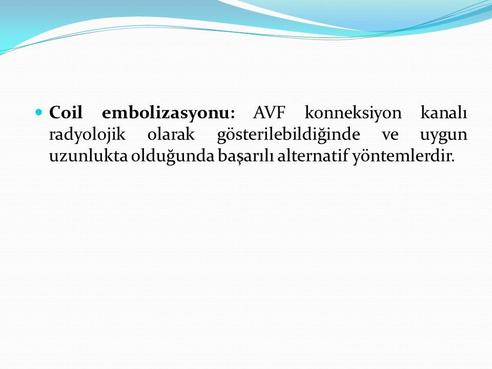 Coil embolizasyonu: AVF konneksiyon kanalı radyolojik olarak gösterilebildiğinde ve uygun uzunlukta olduğunda başarılı alternatif yöntemlerdir.