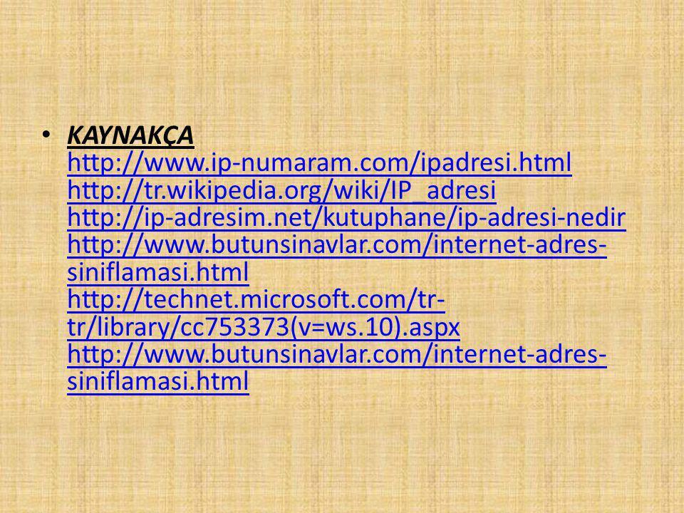 KAYNAKÇA http://www.ip-numaram.com/ipadresi.html http://tr.wikipedia.org/wiki/IP_adresi http://ip-adresim.net/kutuphane/ip-adresi-nedir http://www.butunsinavlar.com/internet-adres- siniflamasi.html http://technet.microsoft.com/tr- tr/library/cc753373(v=ws.10).aspx http://www.butunsinavlar.com/internet-adres- siniflamasi.html http://www.ip-numaram.com/ipadresi.html http://tr.wikipedia.org/wiki/IP_adresi http://ip-adresim.net/kutuphane/ip-adresi-nedir http://www.butunsinavlar.com/internet-adres- siniflamasi.html http://technet.microsoft.com/tr- tr/library/cc753373(v=ws.10).aspx http://www.butunsinavlar.com/internet-adres- siniflamasi.html