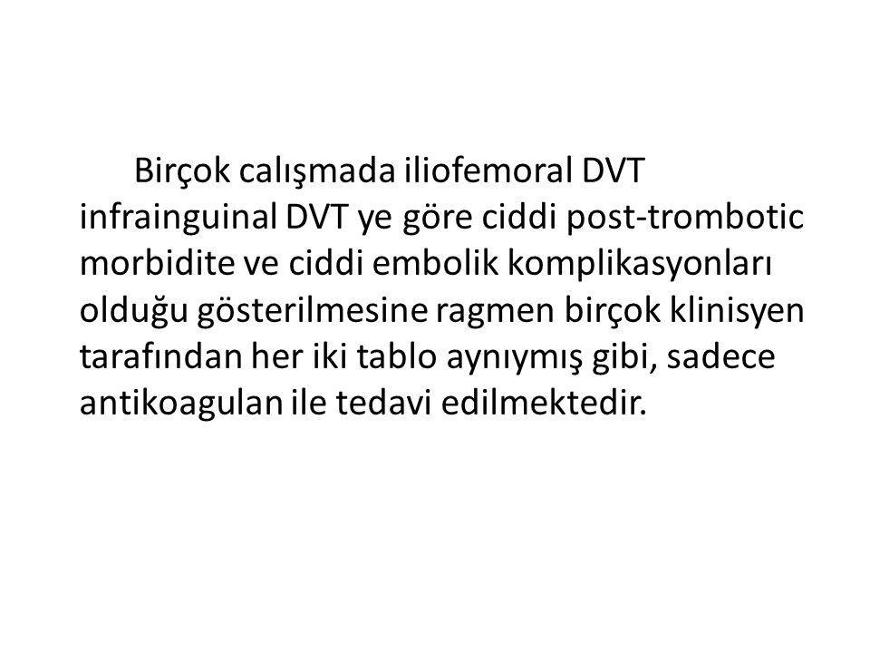 Birçok calışmada iliofemoral DVT infrainguinal DVT ye göre ciddi post-trombotic morbidite ve ciddi embolik komplikasyonları olduğu gösterilmesine ragmen birçok klinisyen tarafından her iki tablo aynıymış gibi, sadece antikoagulan ile tedavi edilmektedir.