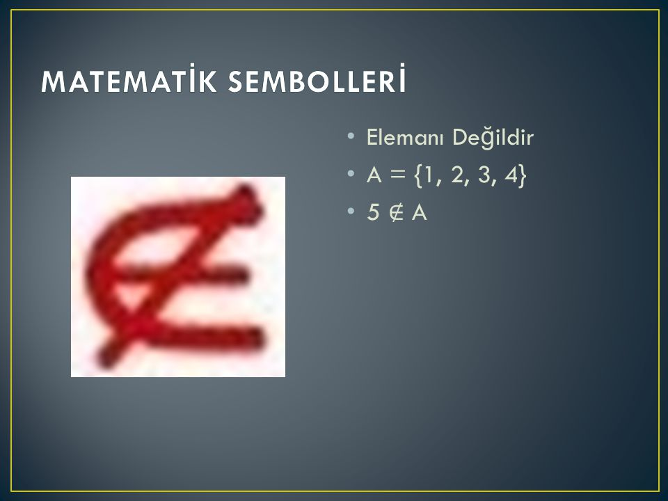 Elemanı De ğ ildir A = {1, 2, 3, 4} 5 ∉ A
