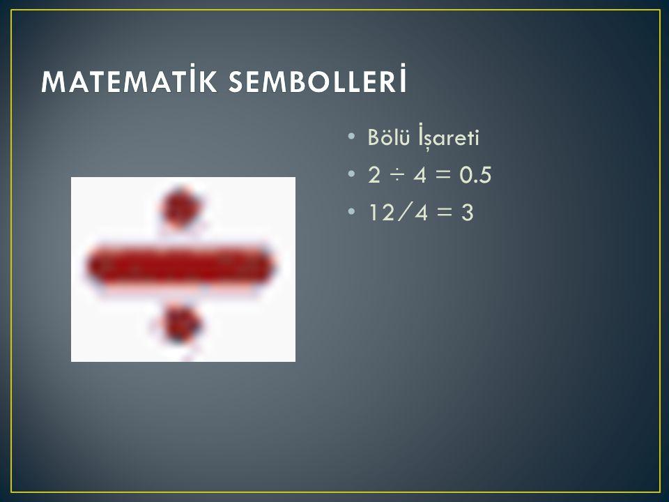 Bölü İ şareti 2 ÷ 4 = 0.5 12 ⁄ 4 = 3