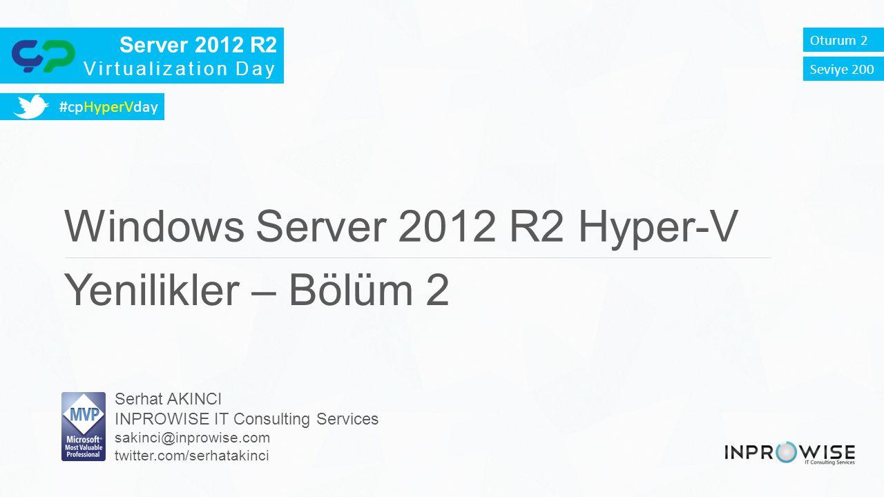 Server 2012 R2 Virtualization Day Oturum 2 Windows Server 2012 R2 Hyper-V Yenilikler – Bölüm 2 Serhat AKINCI INPROWISE IT Consulting Services sakinci@