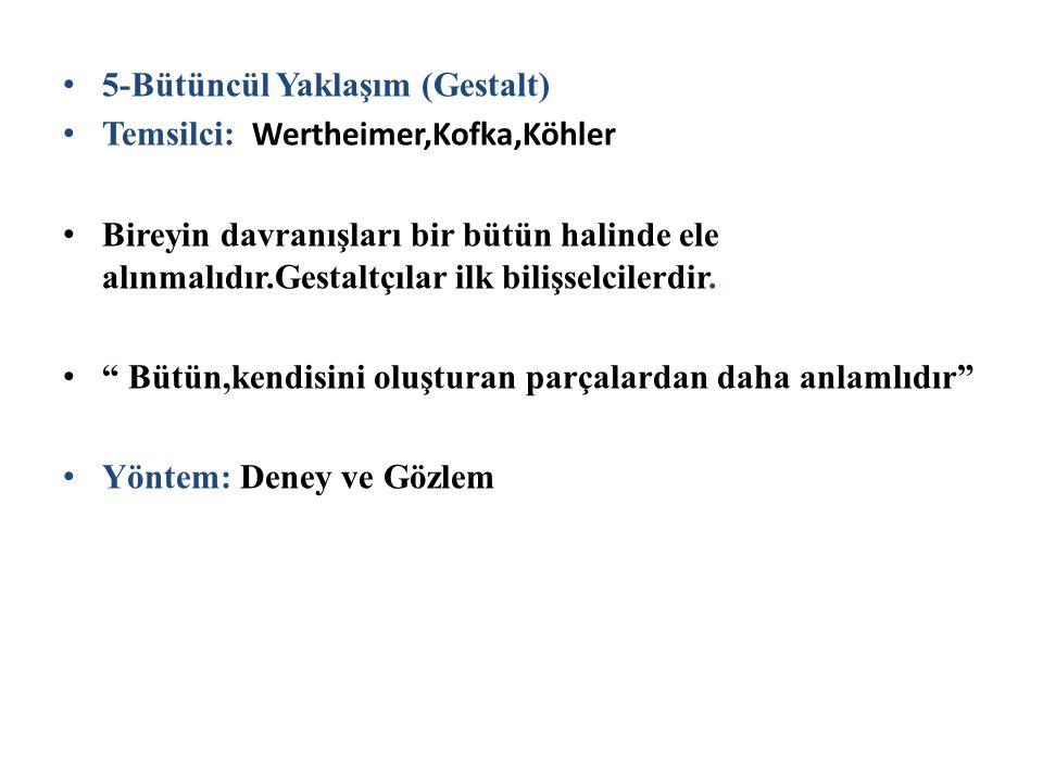 5-Bütüncül Yaklaşım (Gestalt) Temsilci: Wertheimer,Kofka,Köhler Bireyin davranışları bir bütün halinde ele alınmalıdır.Gestaltçılar ilk bilişselcilerd