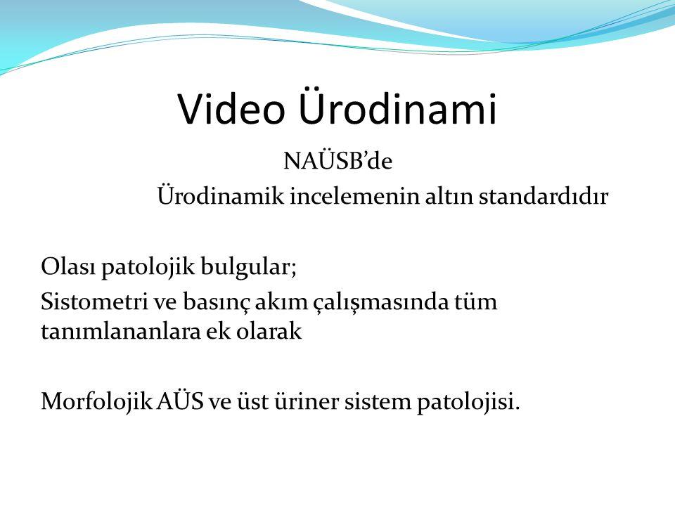 Video Ürodinami NAÜSB'de Ürodinamik incelemenin altın standardıdır Olası patolojik bulgular; Sistometri ve basınç akım çalışmasında tüm tanımlananlara ek olarak Morfolojik AÜS ve üst üriner sistem patolojisi.