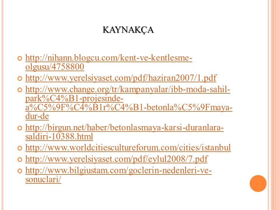 KAYNAKÇA http://nihann.blogcu.com/kent-ve-kentlesme- olgusu/4758800 http://www.yerelsiyaset.com/pdf/haziran2007/1.pdf http://www.change.org/tr/kampanyalar/ibb-moda-sahil- park%C4%B1-projesinde- a%C5%9F%C4%B1r%C4%B1-betonla%C5%9Fmaya- dur-de http://birgun.net/haber/betonlasmaya-karsi-duranlara- saldiri-10388.html http://www.worldcitiescultureforum.com/cities/istanbul http://www.yerelsiyaset.com/pdf/eylul2008/7.pdf http://www.bilgiustam.com/goclerin-nedenleri-ve- sonuclari/