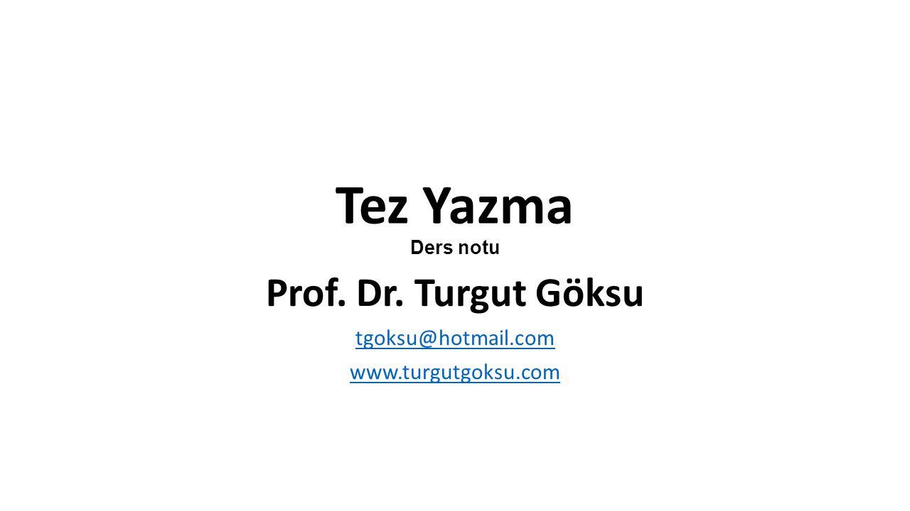 Tez Yazma Ders notu Prof. Dr. Turgut Göksu tgoksu@hotmail.com www.turgutgoksu.com