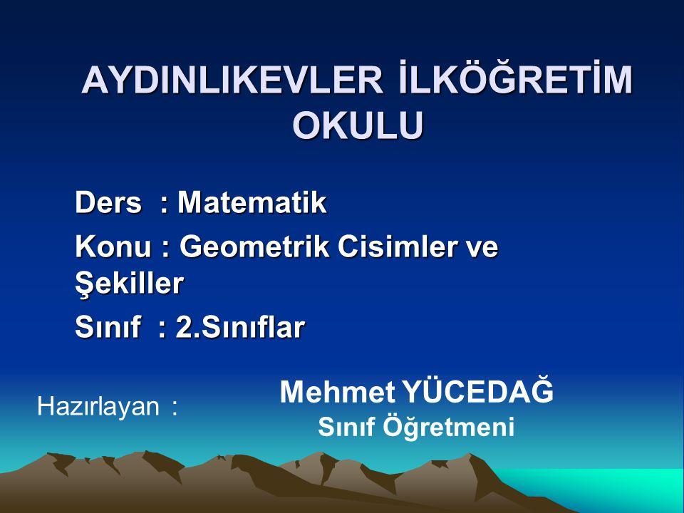 AYDINLIKEVLER İLKÖĞRETİM OKULU Ders : Matematik Konu : Geometrik Cisimler ve Şekiller Sınıf : 2.Sınıflar Mehmet YÜCEDAĞ Sınıf Öğretmeni Hazırlayan :
