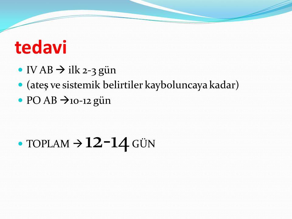 tedavi IV AB  ilk 2-3 gün (ateş ve sistemik belirtiler kayboluncaya kadar) PO AB  10-12 gün TOPLAM  12-14 GÜN