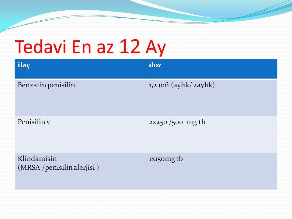 Tedavi En az 12 Ay ilaçdoz Benzatin penisilin1,2 mü (aylık/ 2aylık) Penisilin v2x250 /500 mg tb Klindamisin (MRSA /penisilin alerjisi ) 1x150mg tb
