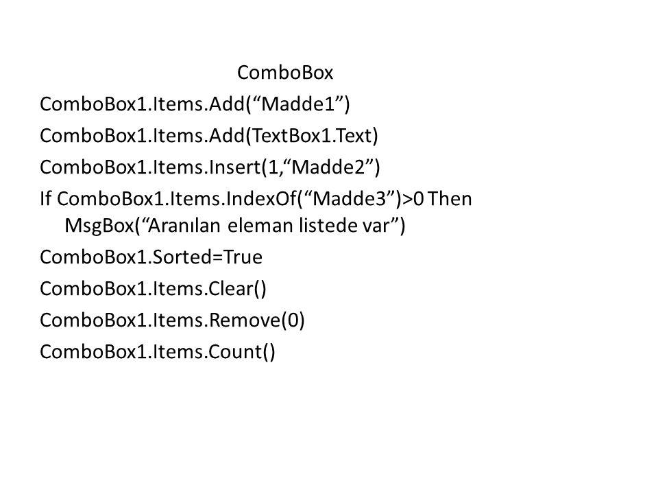 ComboBox ComboBox1.Items.Add( Madde1 ) ComboBox1.Items.Add(TextBox1.Text) ComboBox1.Items.Insert(1, Madde2 ) If ComboBox1.Items.IndexOf( Madde3 )>0 Then MsgBox( Aranılan eleman listede var ) ComboBox1.Sorted=True ComboBox1.Items.Clear() ComboBox1.Items.Remove(0) ComboBox1.Items.Count()