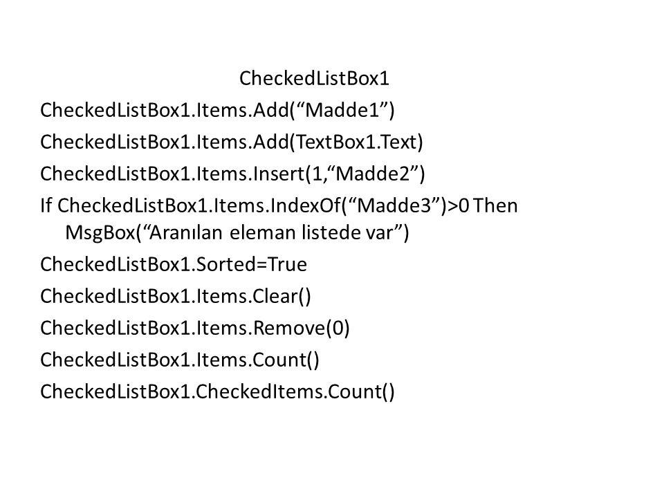 CheckedListBox1 CheckedListBox1.Items.Add( Madde1 ) CheckedListBox1.Items.Add(TextBox1.Text) CheckedListBox1.Items.Insert(1, Madde2 ) If CheckedListBox1.Items.IndexOf( Madde3 )>0 Then MsgBox( Aranılan eleman listede var ) CheckedListBox1.Sorted=True CheckedListBox1.Items.Clear() CheckedListBox1.Items.Remove(0) CheckedListBox1.Items.Count() CheckedListBox1.CheckedItems.Count()
