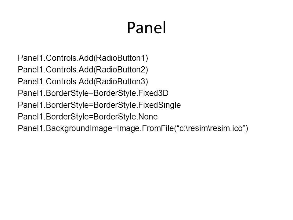 Panel Panel1.Controls.Add(RadioButton1) Panel1.Controls.Add(RadioButton2) Panel1.Controls.Add(RadioButton3) Panel1.BorderStyle=BorderStyle.Fixed3D Panel1.BorderStyle=BorderStyle.FixedSingle Panel1.BorderStyle=BorderStyle.None Panel1.BackgroundImage=Image.FromFile( c:\resim\resim.ico )