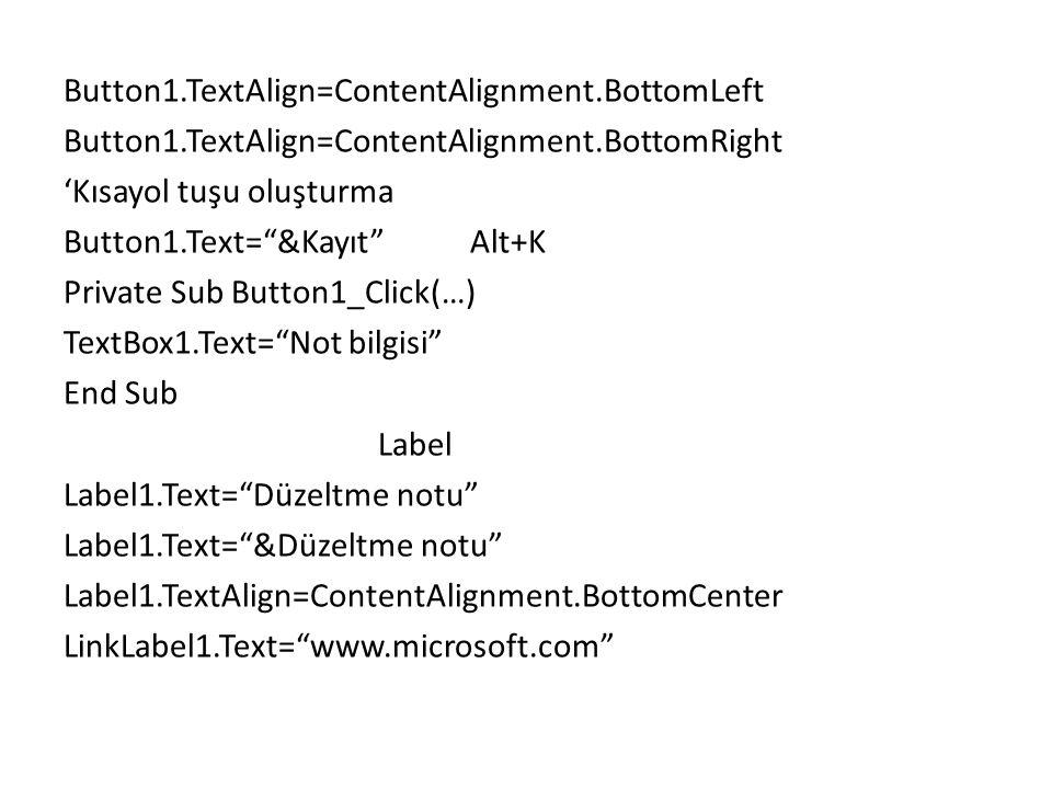 Button1.TextAlign=ContentAlignment.BottomLeft Button1.TextAlign=ContentAlignment.BottomRight 'Kısayol tuşu oluşturma Button1.Text= &Kayıt Alt+K Private Sub Button1_Click(…) TextBox1.Text= Not bilgisi End Sub Label Label1.Text= Düzeltme notu Label1.Text= &Düzeltme notu Label1.TextAlign=ContentAlignment.BottomCenter LinkLabel1.Text= www.microsoft.com