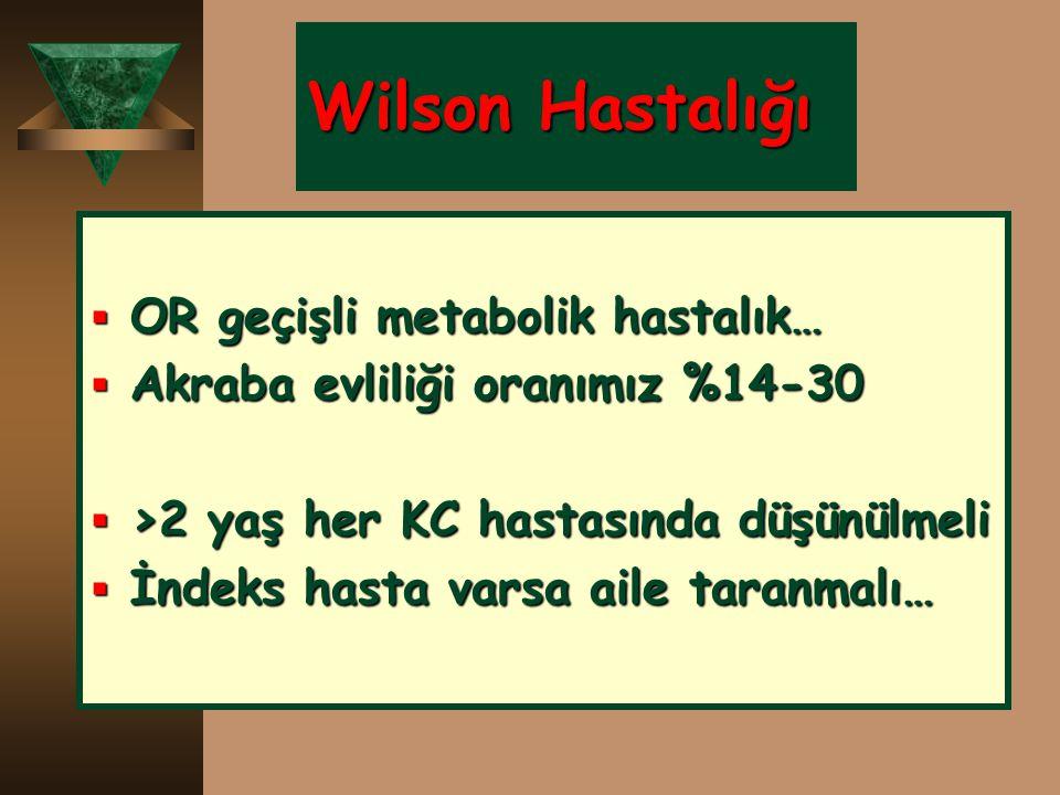 Wilson Hastalığı  OR geçişli metabolik hastalık…  Akraba evliliği oranımız %14-30  >2 yaş her KC hastasında düşünülmeli  İndeks hasta varsa aile t
