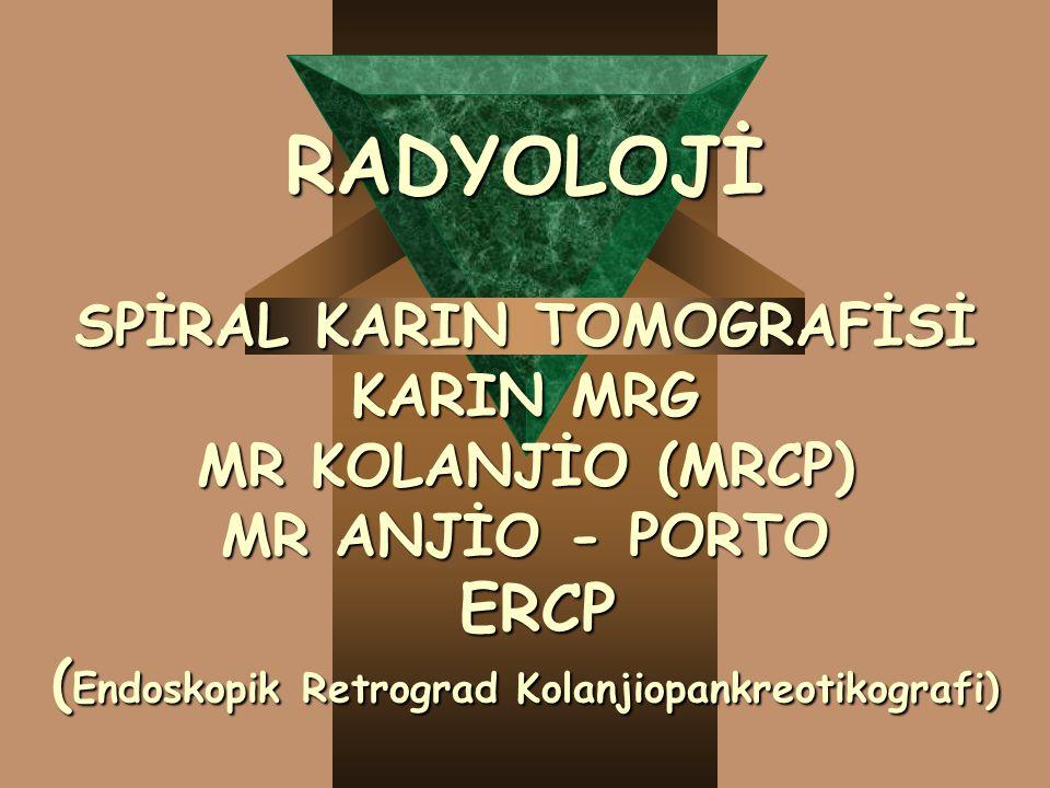 RADYOLOJİ SPİRAL KARIN TOMOGRAFİSİ KARIN MRG MR KOLANJİO (MRCP) MR ANJİO - PORTO ERCP ( Endoskopik Retrograd Kolanjiopankreotikografi)