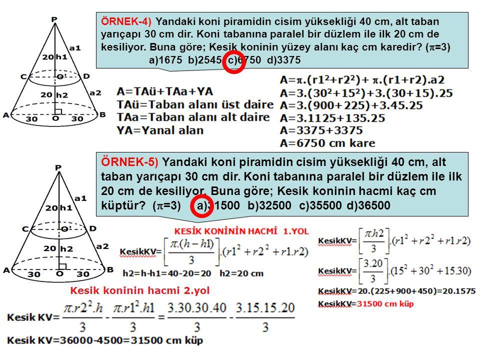 ÖRNEK-4) Yandaki koni piramidin cisim yüksekliği 40 cm, alt taban yarıçapı 30 cm dir. Koni tabanına paralel bir düzlem ile ilk 20 cm de kesiliyor. Bun