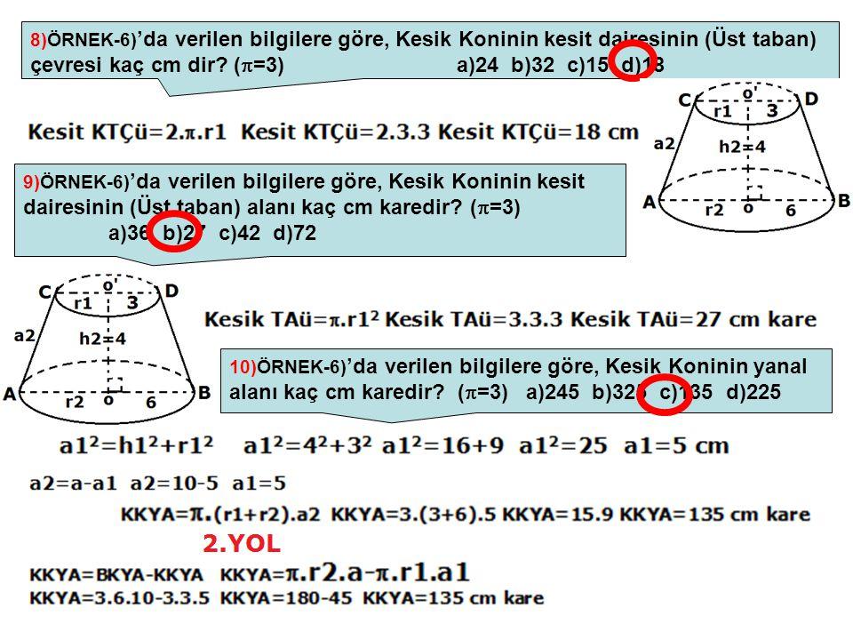 8)ÖRNEK-6) 'da verilen bilgilere göre, Kesik Koninin kesit dairesinin (Üst taban) çevresi kaç cm dir? (  =3) a)24 b)32 c)15 d)18 9)ÖRNEK-6) 'da veril