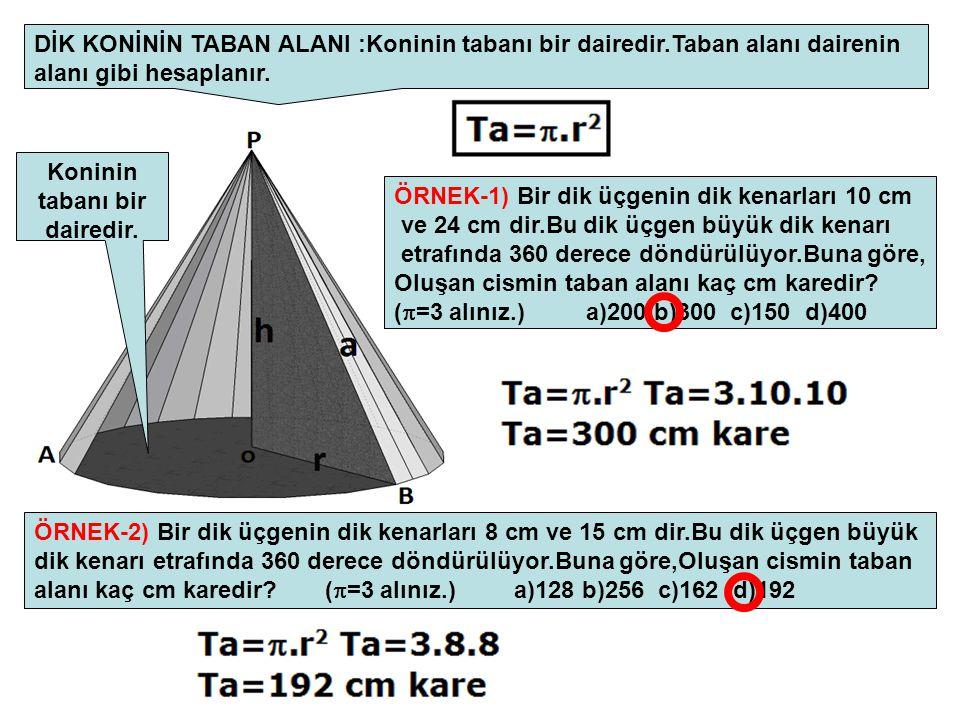 DİK KONİNİN TABAN ALANI :Koninin tabanı bir dairedir.Taban alanı dairenin alanı gibi hesaplanır. Koninin tabanı bir dairedir. ÖRNEK-1) Bir dik üçgenin