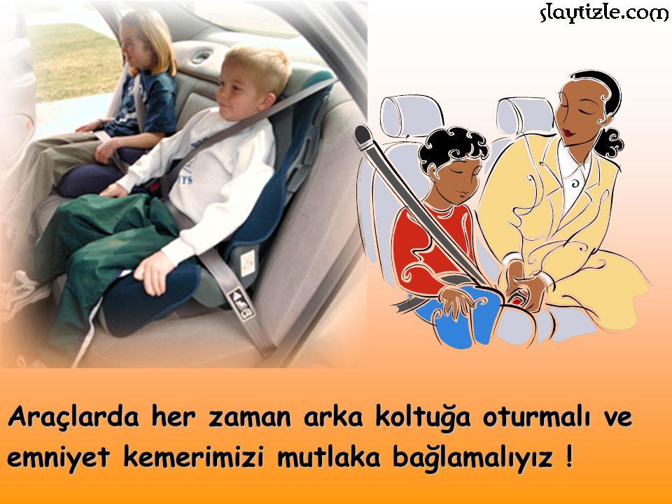Araçlarda her zaman arka koltuğa oturmalı ve emniyet kemerimizi mutlaka bağlamalıyız !