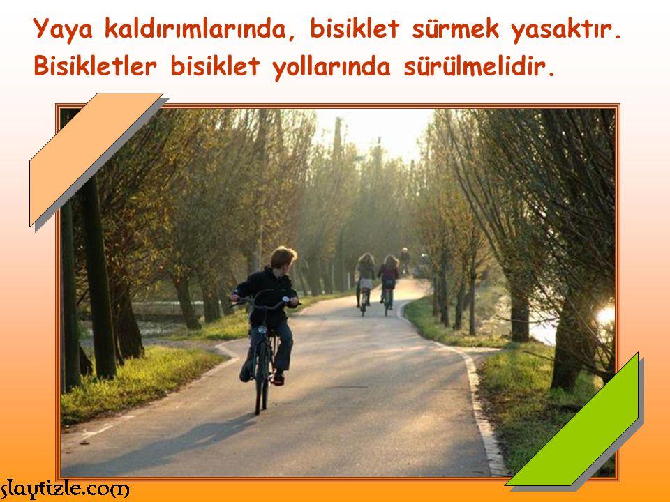Yaya kaldırımlarında, bisiklet sürmek yasaktır. Bisikletler bisiklet yollarında sürülmelidir.