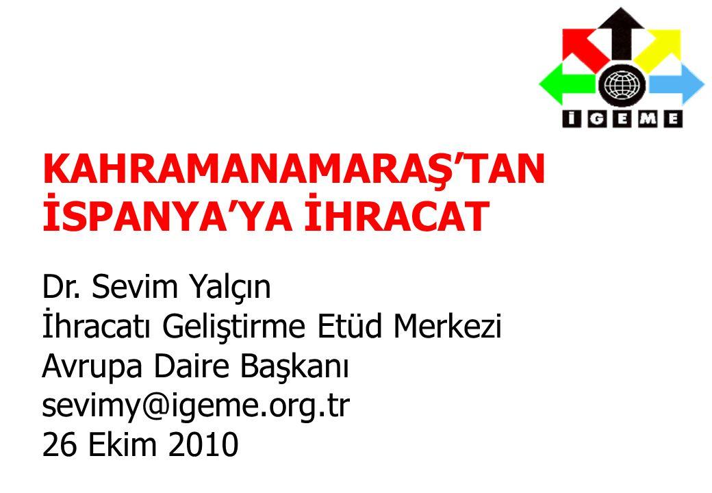 KAHRAMANAMARAŞ'TAN İSPANYA'YA İHRACAT Dr. Sevim Yalçın İhracatı Geliştirme Etüd Merkezi Avrupa Daire Başkanı sevimy@igeme.org.tr 26 Ekim 2010
