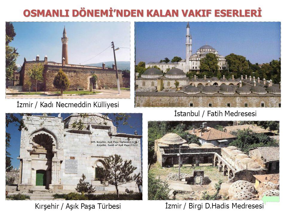 Kırşehir / Aşık Paşa Türbesi İstanbul / Fatih Medresesi İzmir / Kadı Necmeddin Külliyesi İzmir / Birgi D.Hadis Medresesi OSMANLI DÖNEMİ'NDEN KALAN VAK