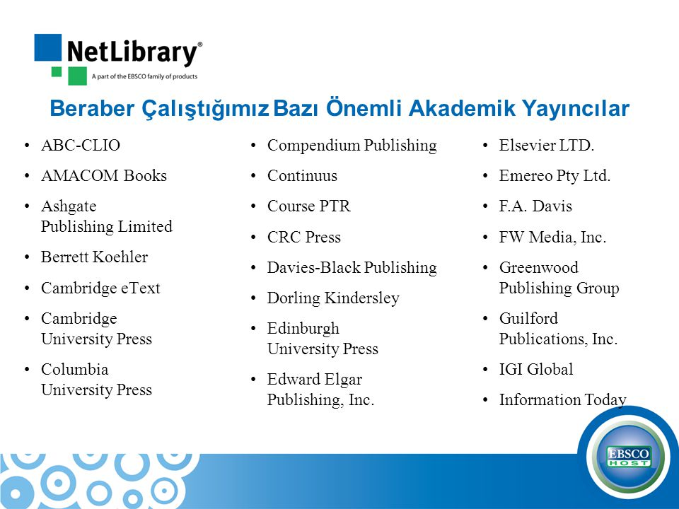 Beraber Çalıştığımız Bazı Önemli Akademik Yayıncılar ABC-CLIO AMACOM Books Ashgate Publishing Limited Berrett Koehler Cambridge eText Cambridge University Press Columbia University Press Compendium Publishing Continuus Course PTR CRC Press Davies-Black Publishing Dorling Kindersley Edinburgh University Press Edward Elgar Publishing, Inc.