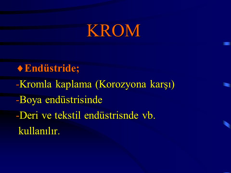 KROM  Endüstride; -Kromla kaplama (Korozyona karşı) -Boya endüstrisinde -Deri ve tekstil endüstrisnde vb. kullanılır. kullanılır.