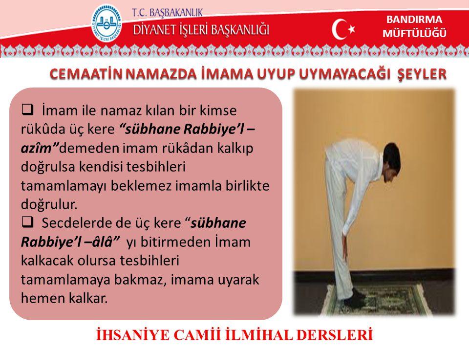 """ İmam ile namaz kılan bir kimse rükûda üç kere """"sübhane Rabbiye'l – azîm""""demeden imam rükâdan kalkıp doğrulsa kendisi tesbihleri tamamlamayı beklemez"""