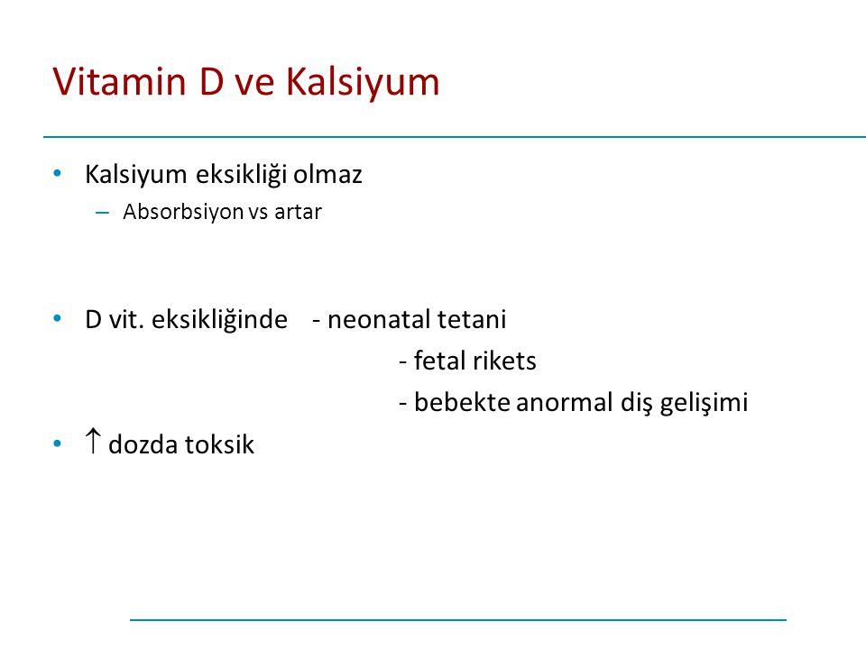 Vitamin D ve Kalsiyum Kalsiyum eksikliği olmaz – Absorbsiyon vs artar D vit. eksikliğinde - neonatal tetani - fetal rikets - bebekte anormal diş geliş
