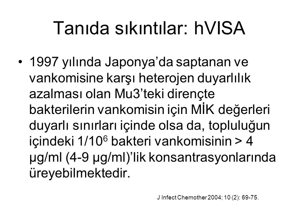 Tanıda sıkıntılar: hVISA 1997 yılında Japonya'da saptanan ve vankomisine karşı heterojen duyarlılık azalması olan Mu3'teki dirençte bakterilerin vankomisin için MİK değerleri duyarlı sınırları içinde olsa da, topluluğun içindeki 1/10 6 bakteri vankomisinin > 4 µg/ml (4-9 µg/ml)'lik konsantrasyonlarında üreyebilmektedir.
