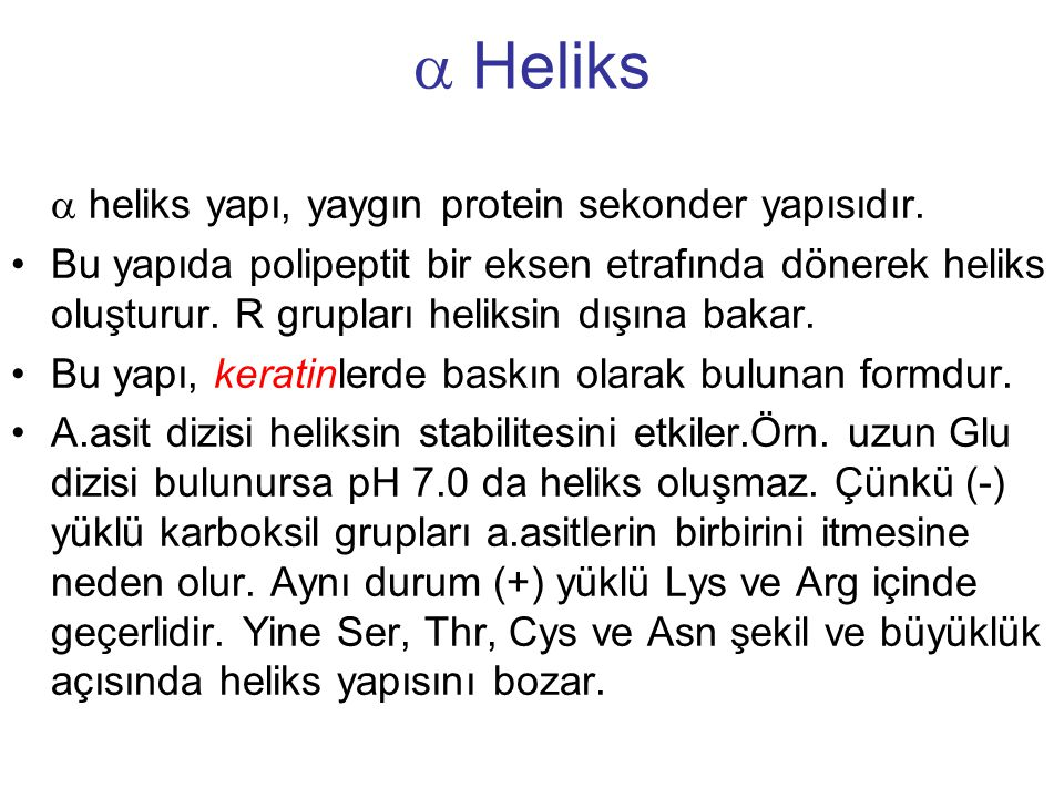  Heliks  heliks yapı, yaygın protein sekonder yapısıdır. Bu yapıda polipeptit bir eksen etrafında dönerek heliks oluşturur. R grupları heliksin dışı