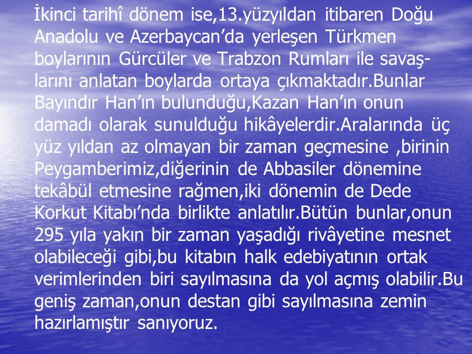 İkinci tarihî dönem ise,13.yüzyıldan itibaren Doğu Anadolu ve Azerbaycan'da yerleşen Türkmen boylarının Gürcüler ve Trabzon Rumları ile savaş- larını anlatan boylarda ortaya çıkmaktadır.Bunlar Bayındır Han'ın bulunduğu,Kazan Han'ın onun damadı olarak sunulduğu hikâyelerdir.Aralarında üç yüz yıldan az olmayan bir zaman geçmesine,birinin Peygamberimiz,diğerinin de Abbasiler dönemine tekâbül etmesine rağmen,iki dönemin de Dede Korkut Kitabı'nda birlikte anlatılır.Bütün bunlar,onun 295 yıla yakın bir zaman yaşadığı rivâyetine mesnet olabileceği gibi,bu kitabın halk edebiyatının ortak verimlerinden biri sayılmasına da yol açmış olabilir.Bu geniş zaman,onun destan gibi sayılmasına zemin hazırlamıştır sanıyoruz.