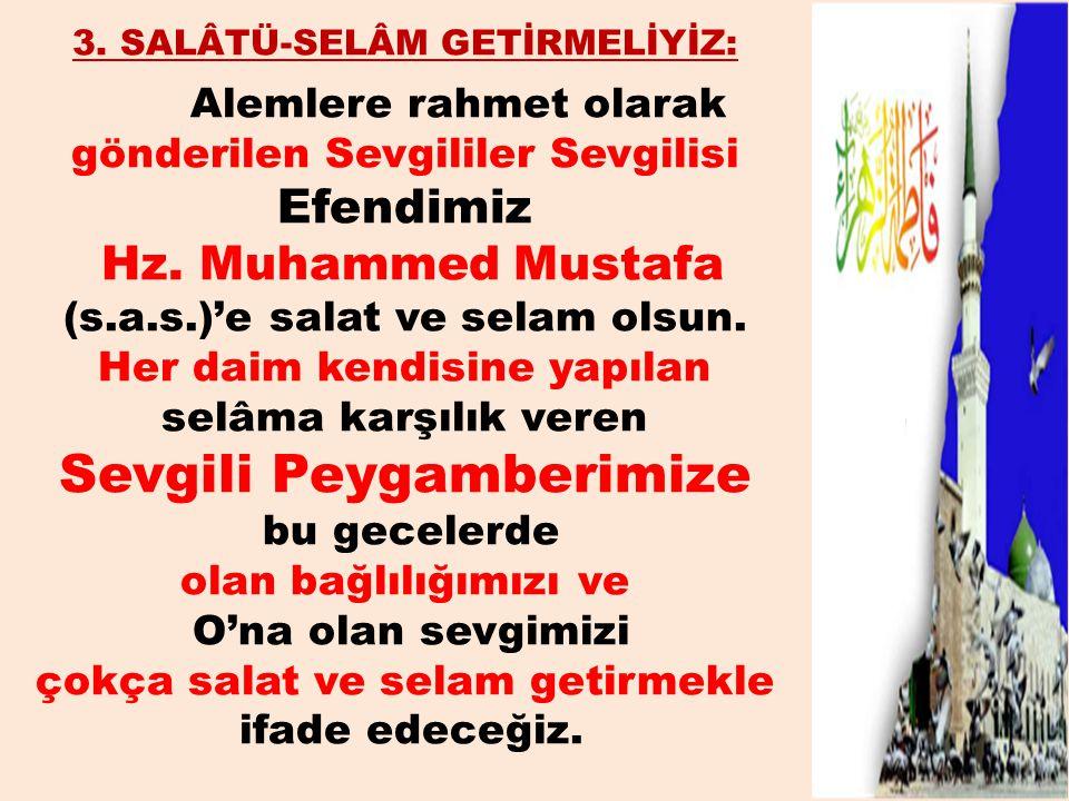 3. SALÂTÜ-SELÂM GETİRMELİYİZ: Alemlere rahmet olarak gönderilen Sevgililer Sevgilisi Efendimiz Hz. Muhammed Mustafa (s.a.s.)'e salat ve selam olsun. H