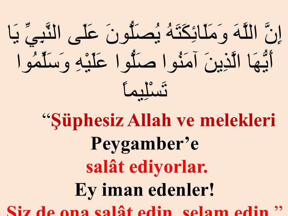 "إِنَّ اللَّهَ وَمَلَائِكَتَهُ يُصَلُّونَ عَلَى النَّبِيِّ يَا أَيُّهَا الَّذِينَ آمَنُوا صَلُّوا عَلَيْهِ وَسَلِّمُوا تَسْلِيماً ""Şüphesiz Allah ve me"