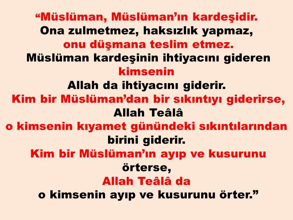 """"""" Müslüman, Müslüman'ın kardeşidir. Ona zulmetmez, haksızlık yapmaz, onu düşmana teslim etmez. Müslüman kardeşinin ihtiyacını gideren kimsenin Allah d"""