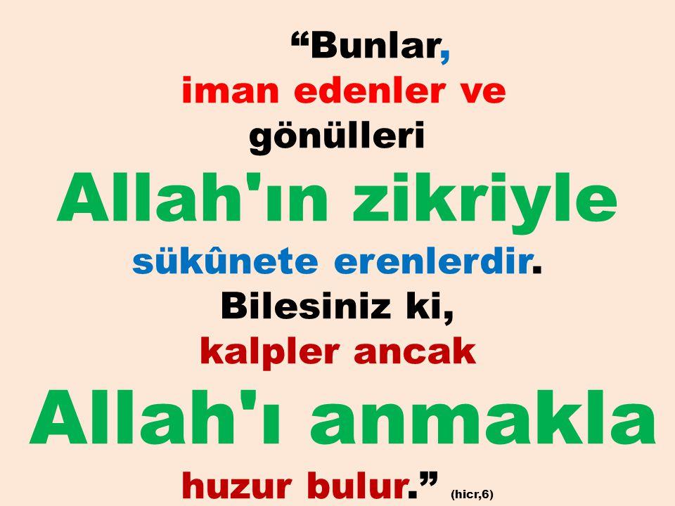 """""""Bunlar, iman edenler ve gönülleri Allah'ın zikriyle sükûnete erenlerdir. Bilesiniz ki, kalpler ancak Allah'ı anmakla huzur bulur."""" (hicr,6)"""