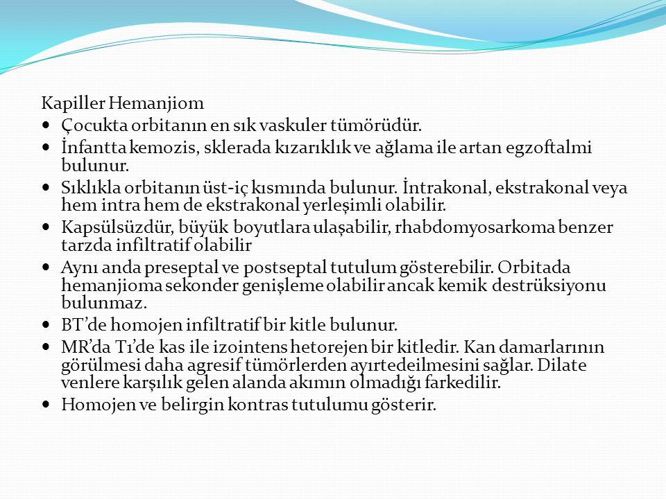 Kapiller Hemanjiom Çocukta orbitanın en sık vaskuler tümörüdür. İnfantta kemozis, sklerada kızarıklık ve ağlama ile artan egzoftalmi bulunur. Sıklıkla