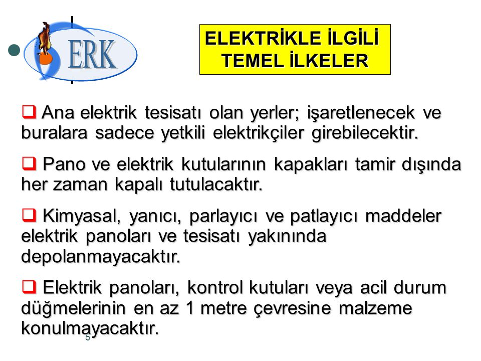 5 ELEKTRİKLE İLGİLİ TEMEL İLKELER  Ana elektrik tesisatı olan yerler; işaretlenecek ve buralara sadece yetkili elektrikçiler girebilecektir.  Pano v