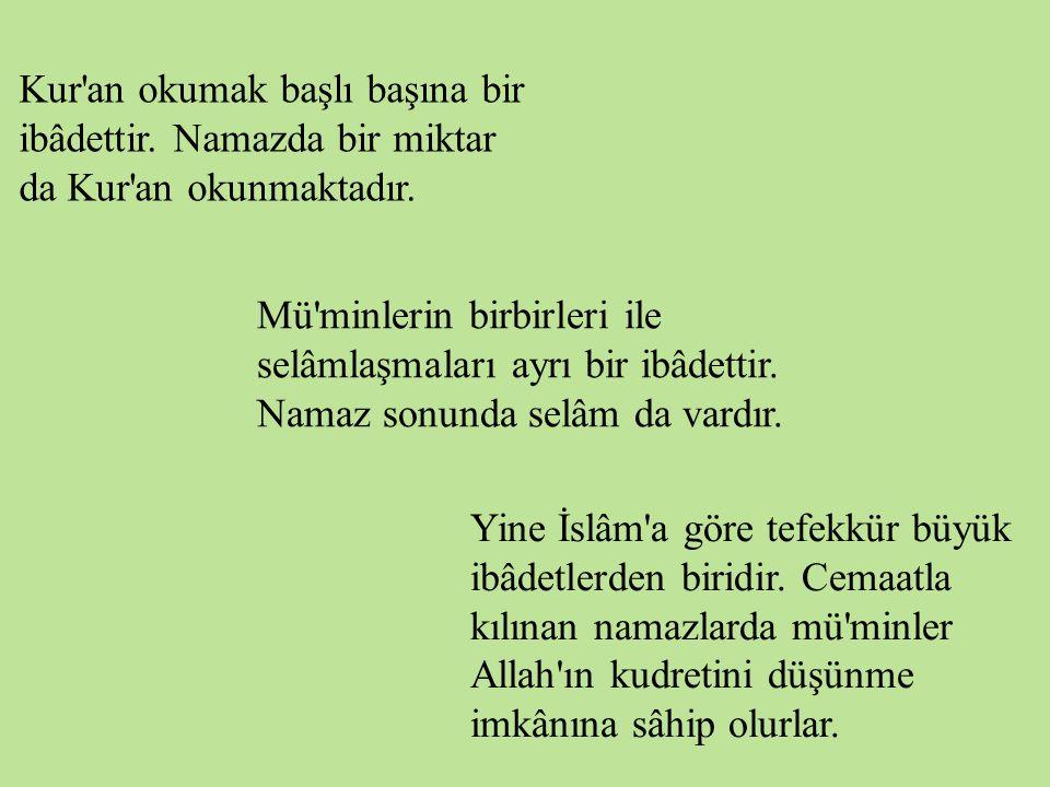 Kur'an okumak başlı başına bir ibâdettir. Namazda bir miktar da Kur'an okunmaktadır. Mü'minlerin birbirleri ile selâmlaşmaları ayrı bir ibâdettir. Nam