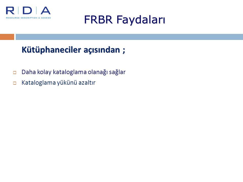 FRBR Faydaları Kütüphaneciler açısından ;  Daha kolay kataloglama olanağı sağlar  Kataloglama yükünü azaltır